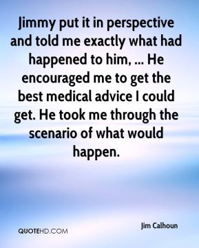 Jim Calhoun  - Jimmy put it in perspective and told me exactly what had happened to him, ... He encouraged me to get the best medical advice I could get. He took me through the scenario of what would happen.