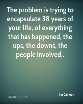 The problem is trying to encapsulate 38 years of your life, of everything that has happened, the ups, the downs, the people involved.