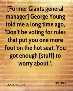 [Former Giants general manager] George Young told me a long time ago, 'Don't be voting for rules that put you one more foot on the hot seat. You got enough [stuff] to worry about.'.