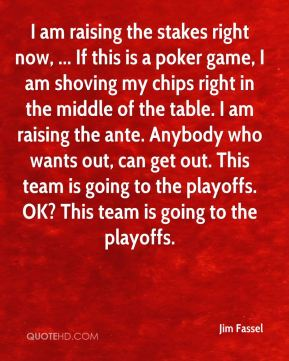 Jim Fassel  - I am raising the stakes right now, ... If this is a poker game, I am shoving my chips right in the middle of the table. I am raising the ante. Anybody who wants out, can get out. This team is going to the playoffs. OK? This team is going to the playoffs.