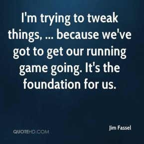 Jim Fassel  - I'm trying to tweak things, ... because we've got to get our running game going. It's the foundation for us.