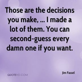 Those are the decisions you make, ... I made a lot of them. You can second-guess every damn one if you want.