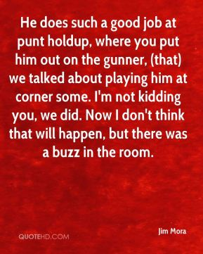 He does such a good job at punt holdup, where you put him out on the gunner, (that) we talked about playing him at corner some. I'm not kidding you, we did. Now I don't think that will happen, but there was a buzz in the room.