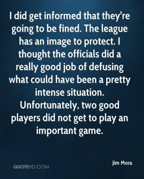 Jim Mora  - I did get informed that they're going to be fined. The league has an image to protect. I thought the officials did a really good job of defusing what could have been a pretty intense situation. Unfortunately, two good players did not get to play an important game.