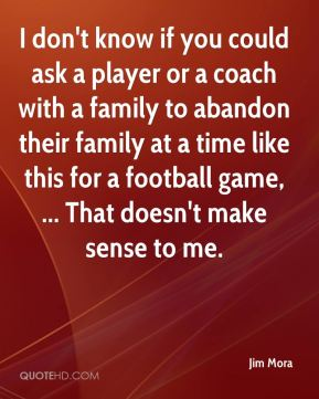 I don't know if you could ask a player or a coach with a family to abandon their family at a time like this for a football game, ... That doesn't make sense to me.