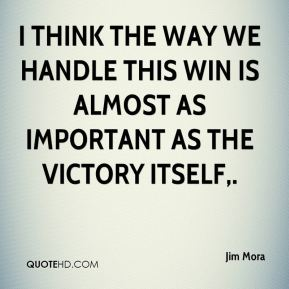 I think the way we handle this win is almost as important as the victory itself.
