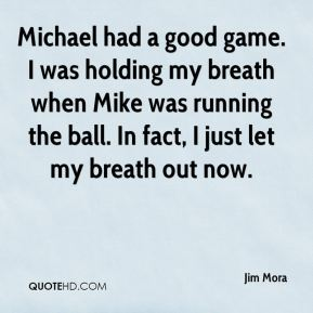 Jim Mora  - Michael had a good game. I was holding my breath when Mike was running the ball. In fact, I just let my breath out now.