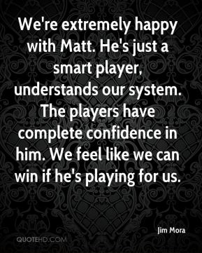 We're extremely happy with Matt. He's just a smart player, understands our system. The players have complete confidence in him. We feel like we can win if he's playing for us.