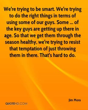 We're trying to be smart. We're trying to do the right things in terms of using some of our guys. Some ... of the key guys are getting up there in age. So that we get them through the season healthy, we're trying to resist that temptation of just throwing them in there. That's hard to do.
