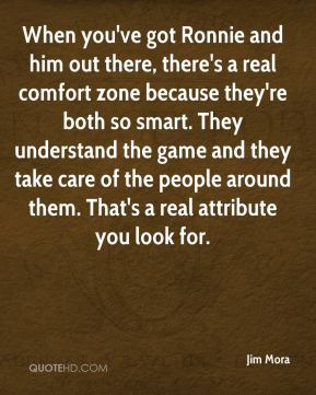 When you've got Ronnie and him out there, there's a real comfort zone because they're both so smart. They understand the game and they take care of the people around them. That's a real attribute you look for.