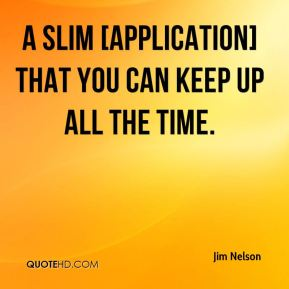 Jim Nelson  - a slim [application] that you can keep up all the time.