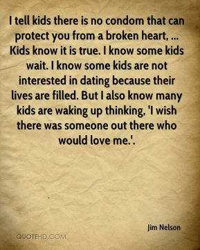 Jim Nelson  - I tell kids there is no condom that can protect you from a broken heart, ... Kids know it is true. I know some kids wait. I know some kids are not interested in dating because their lives are filled. But I also know many kids are waking up thinking, 'I wish there was someone out there who would love me.'.