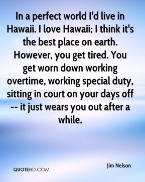 Jim Nelson  - In a perfect world I'd live in Hawaii. I love Hawaii; I think it's the best place on earth. However, you get tired. You get worn down working overtime, working special duty, sitting in court on your days off -- it just wears you out after a while.