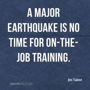 Jim Talent  - A major earthquake is no time for on-the-job training.