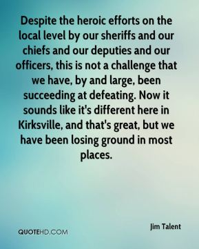 Jim Talent  - Despite the heroic efforts on the local level by our sheriffs and our chiefs and our deputies and our officers, this is not a challenge that we have, by and large, been succeeding at defeating. Now it sounds like it's different here in Kirksville, and that's great, but we have been losing ground in most places.
