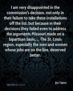 Jim Talent  - I am very disappointed in the commission's decision, not only in their failure to take these installations off the list, but because in their decisions they failed even to address the arguments Missouri made on a bipartisan basis, ... The St. Louis region, especially the men and women whose jobs are on the line, deserved better.