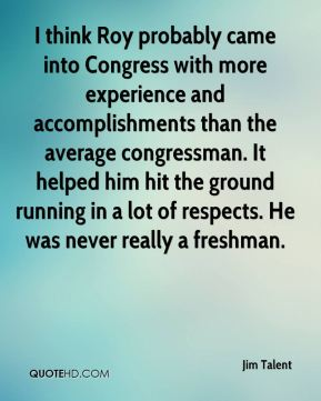 I think Roy probably came into Congress with more experience and accomplishments than the average congressman. It helped him hit the ground running in a lot of respects. He was never really a freshman.