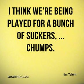 Jim Talent  - I think we're being played for a bunch of suckers, ... chumps.