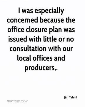 Jim Talent  - I was especially concerned because the office closure plan was issued with little or no consultation with our local offices and producers.