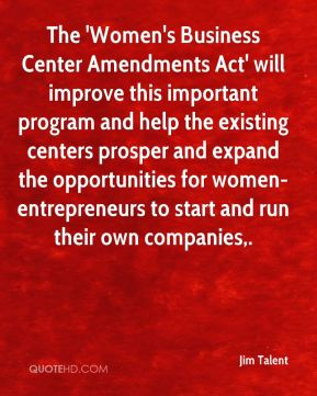 Jim Talent  - The 'Women's Business Center Amendments Act' will improve this important program and help the existing centers prosper and expand the opportunities for women-entrepreneurs to start and run their own companies.