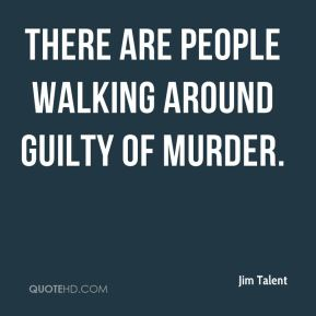 There are people walking around guilty of murder.
