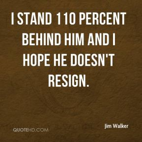 I stand 110 percent behind him and I hope he doesn't resign.
