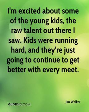 I'm excited about some of the young kids, the raw talent out there I saw. Kids were running hard, and they're just going to continue to get better with every meet.