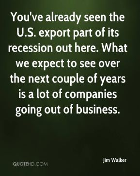 Jim Walker  - You've already seen the U.S. export part of its recession out here. What we expect to see over the next couple of years is a lot of companies going out of business.