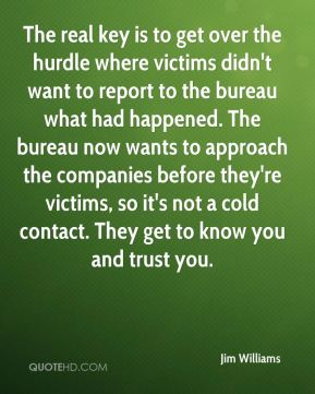 Jim Williams  - The real key is to get over the hurdle where victims didn't want to report to the bureau what had happened. The bureau now wants to approach the companies before they're victims, so it's not a cold contact. They get to know you and trust you.