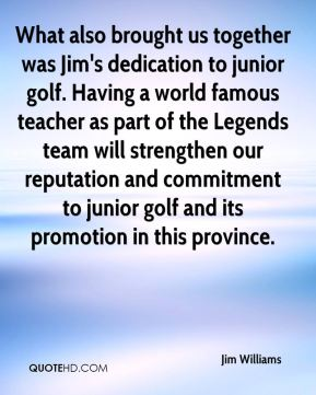 Jim Williams  - What also brought us together was Jim's dedication to junior golf. Having a world famous teacher as part of the Legends team will strengthen our reputation and commitment to junior golf and its promotion in this province.