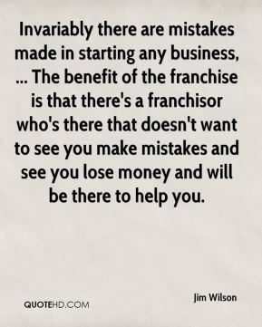 Invariably there are mistakes made in starting any business, ... The benefit of the franchise is that there's a franchisor who's there that doesn't want to see you make mistakes and see you lose money and will be there to help you.