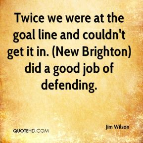 Jim Wilson  - Twice we were at the goal line and couldn't get it in. (New Brighton) did a good job of defending.