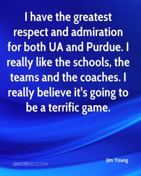 Jim Young  - I have the greatest respect and admiration for both UA and Purdue. I really like the schools, the teams and the coaches. I really believe it's going to be a terrific game.