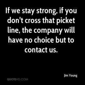 Jim Young  - If we stay strong, if you don't cross that picket line, the company will have no choice but to contact us.