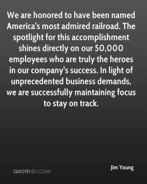 Jim Young  - We are honored to have been named America's most admired railroad. The spotlight for this accomplishment shines directly on our 50,000 employees who are truly the heroes in our company's success. In light of unprecedented business demands, we are successfully maintaining focus to stay on track.