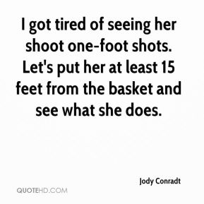 Jody Conradt  - I got tired of seeing her shoot one-foot shots. Let's put her at least 15 feet from the basket and see what she does.