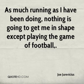 As much running as I have been doing, nothing is going to get me in shape except playing the game of football.