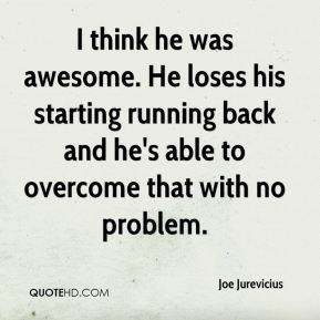 I think he was awesome. He loses his starting running back and he's able to overcome that with no problem.