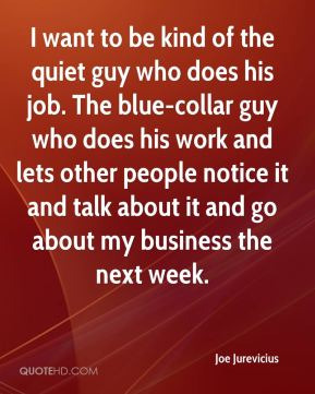 I want to be kind of the quiet guy who does his job. The blue-collar guy who does his work and lets other people notice it and talk about it and go about my business the next week.