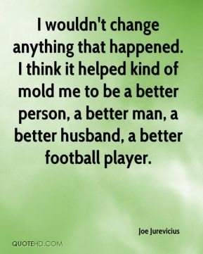 I wouldn't change anything that happened. I think it helped kind of mold me to be a better person, a better man, a better husband, a better football player.