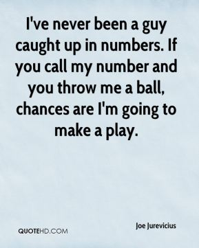 Joe Jurevicius  - I've never been a guy caught up in numbers. If you call my number and you throw me a ball, chances are I'm going to make a play.