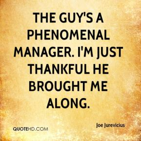 The guy's a phenomenal manager. I'm just thankful he brought me along.