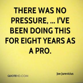 There was no pressure, ... I've been doing this for eight years as a pro.
