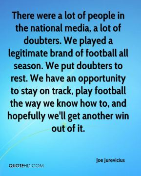 There were a lot of people in the national media, a lot of doubters. We played a legitimate brand of football all season. We put doubters to rest. We have an opportunity to stay on track, play football the way we know how to, and hopefully we'll get another win out of it.