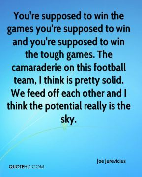 You're supposed to win the games you're supposed to win and you're supposed to win the tough games. The camaraderie on this football team, I think is pretty solid. We feed off each other and I think the potential really is the sky.