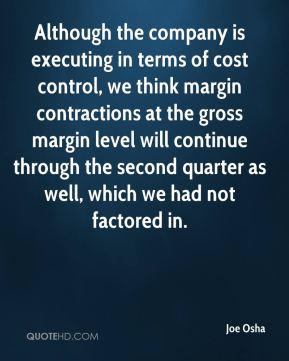 Joe Osha  - Although the company is executing in terms of cost control, we think margin contractions at the gross margin level will continue through the second quarter as well, which we had not factored in.