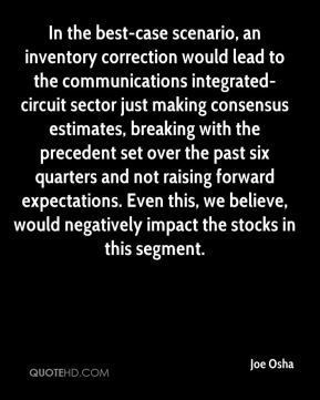 Joe Osha  - In the best-case scenario, an inventory correction would lead to the communications integrated-circuit sector just making consensus estimates, breaking with the precedent set over the past six quarters and not raising forward expectations. Even this, we believe, would negatively impact the stocks in this segment.