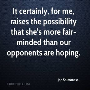 It certainly, for me, raises the possibility that she's more fair-minded than our opponents are hoping.