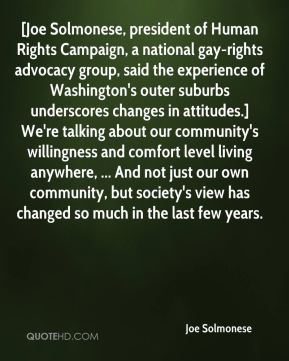[Joe Solmonese, president of Human Rights Campaign, a national gay-rights advocacy group, said the experience of Washington's outer suburbs underscores changes in attitudes.] We're talking about our community's willingness and comfort level living anywhere, ... And not just our own community, but society's view has changed so much in the last few years.