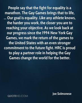 Joe Solmonese  - People say that the fight for equality is a marathon. The Gay Games brings that to life, ... Our goal is equality. Like any athlete knows, the harder you work, the closer you are to reaching your objective. As we look back at our progress since the 1994 New York Gay Games, we mark the return of the games to the United States with an even stronger commitment to the future fight. HRC is proud to play a partner role in helping the Gay Games change the world for the better.